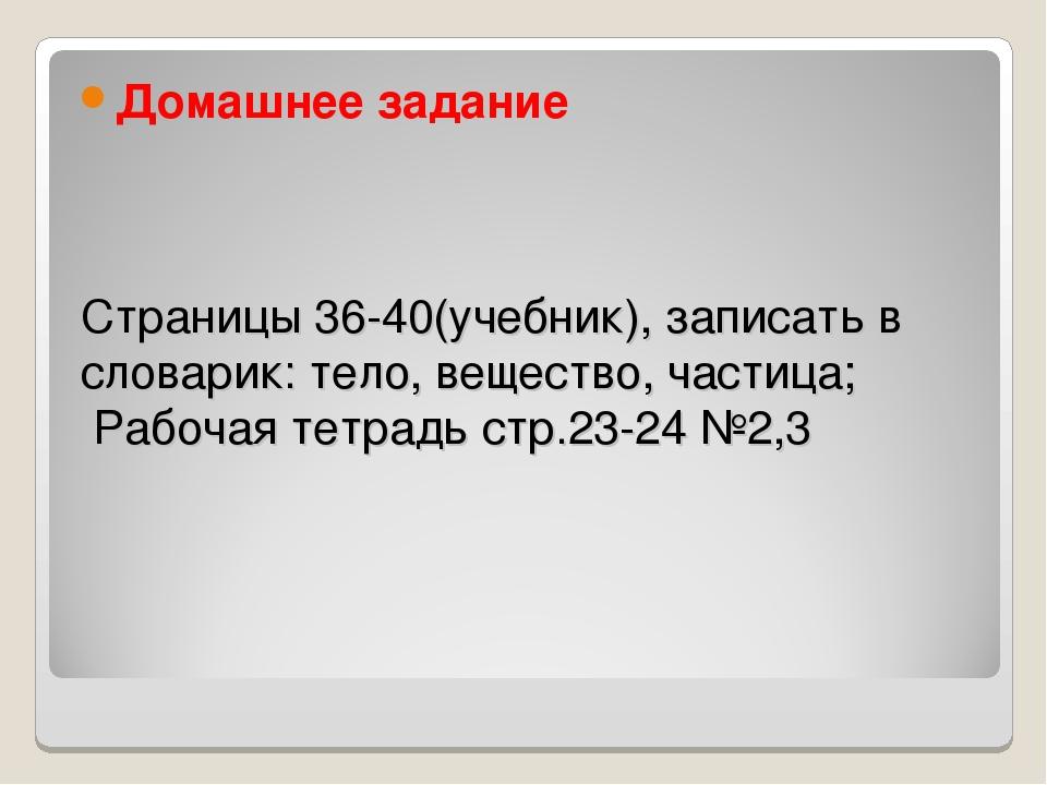 Страницы 36-40(учебник), записать в словарик: тело, вещество, частица; Рабоча...