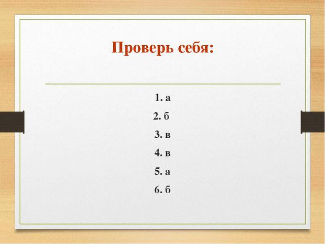 Проверь себя: 1. а 2. б 3. в 4. в 5. а 6. б
