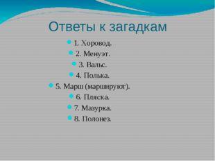 Ответы к загадкам 1. Хоровод. 2. Менуэт. 3. Вальс. 4. Полька. 5. Марш (маршир