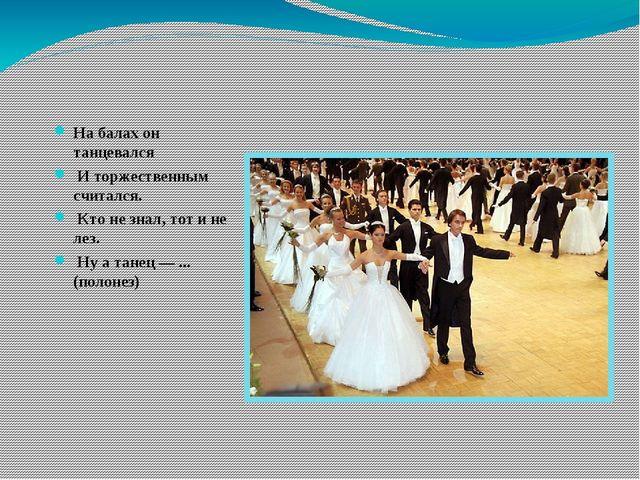 На балах он танцевался И торжественным считался. Кто не знал, тот и не лез...