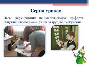 Серия уроков Цель: формирование психологического комфорта общения школьников