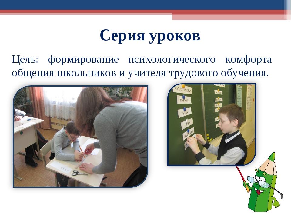 Серия уроков Цель: формирование психологического комфорта общения школьников...