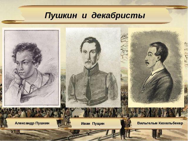 Пушкин и декабристы Александр Пушкин Иван Пущин Вильгельм Кюхельбекер