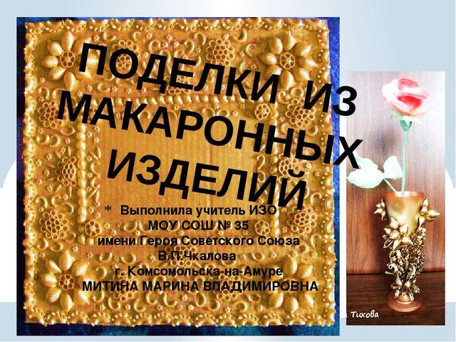 ПОДЕЛКИ ИЗ МАКАРОННЫХ ИЗДЕЛИЙ Выполнила учитель ИЗО МОУ СОШ № 35 имени Героя...