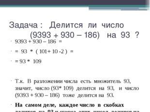 Задача : Делится ли число (9393 + 930 – 186) на 93 ? 9393 + 930 – 186 = = 93