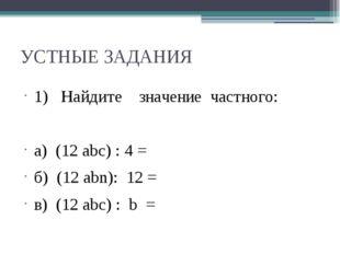 УСТНЫЕ ЗАДАНИЯ 1) Найдите значение частного: а) (12 abc) : 4 = б) (12 аbn): 1