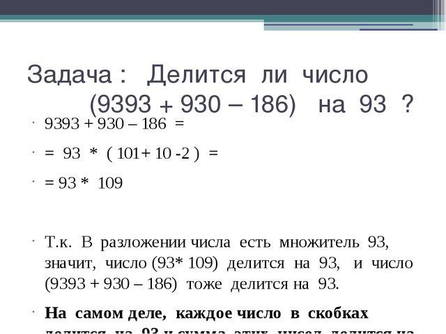 Задача : Делится ли число (9393 + 930 – 186) на 93 ? 9393 + 930 – 186 = = 93...