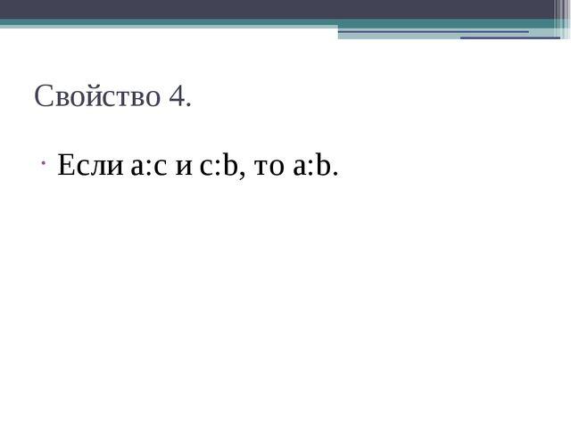 Свойство 4. Если a:c и c:b, то a:b.