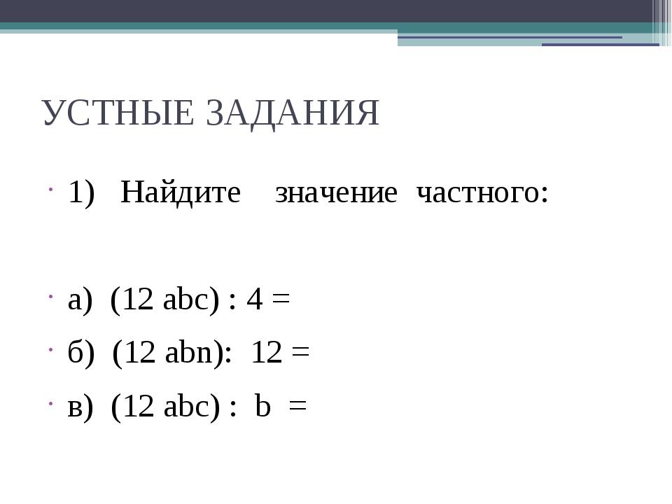 УСТНЫЕ ЗАДАНИЯ 1) Найдите значение частного: а) (12 abc) : 4 = б) (12 аbn): 1...