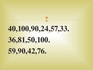 40,100,90,24,57,33. 36,81,50,100. 59,90,42,76. 