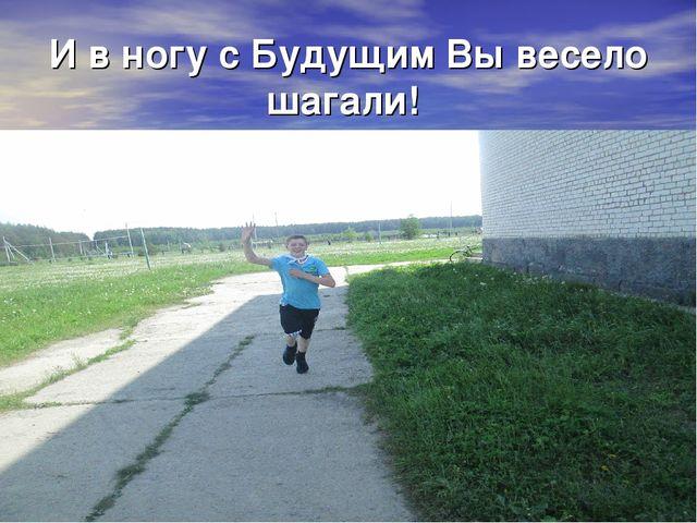 И в ногу с Будущим Вы весело шагали!