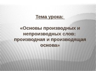 Тема урока: «Основы производных и непроизводных слов: производная и производя