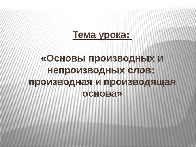 Тема урока: «Основы производных и непроизводных слов: производная и производя...