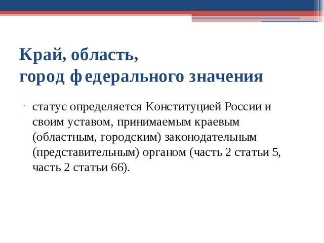 Край, область, город федерального значения статус определяется Конституцией Р...