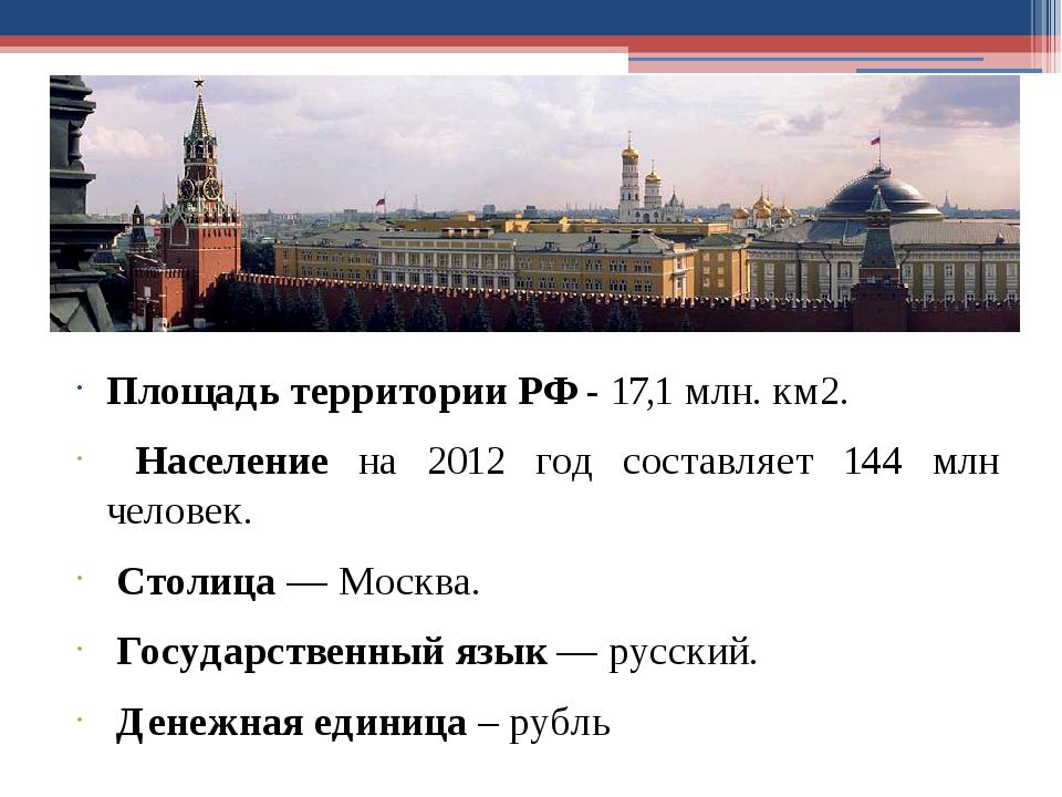 Площадь территории РФ - 17,1 млн. км2. Население на 2012 год составляет 144 м...