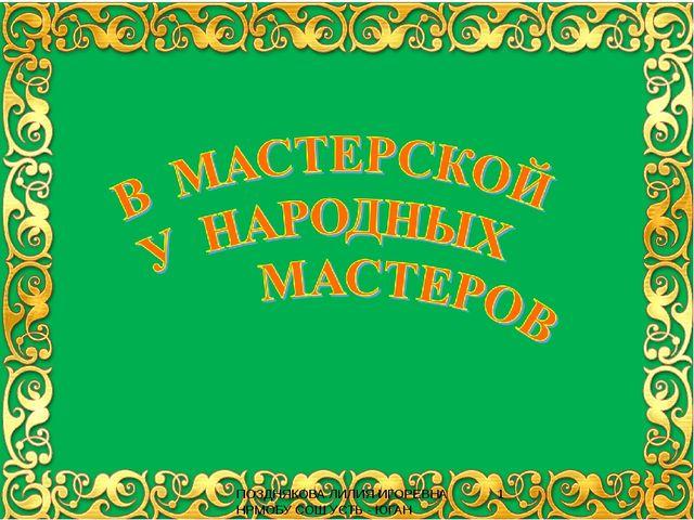 В МАСТЕРСКОЙ У НАРОДНЫХ МАСТЕРОВ ПОЗДНЯКОВА ЛИЛИЯ ИГОРЕВНА НРМОБУ СОШ УСТЬ -...
