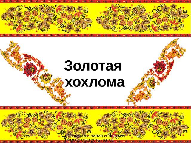Золотая хохлома ПОЗДНЯКОВА ЛИЛИЯ ИГОРЕВНА НРМОБУ СОШ УСТЬ - ЮГАН