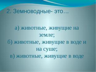 2. Земноводные- это… а) животные, живущие на земле; б) животные, живущие в во