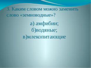 3. Каким словом можно заменить слово «земноводные»? а) амфибии; б)водяные; в)