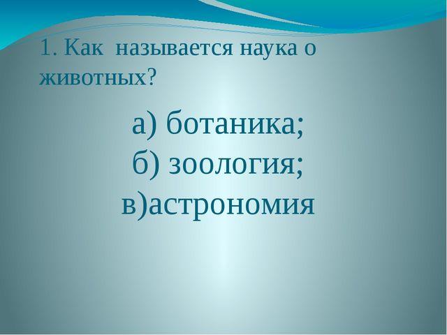 1. Как называется наука о животных? а) ботаника; б) зоология; в)астрономия