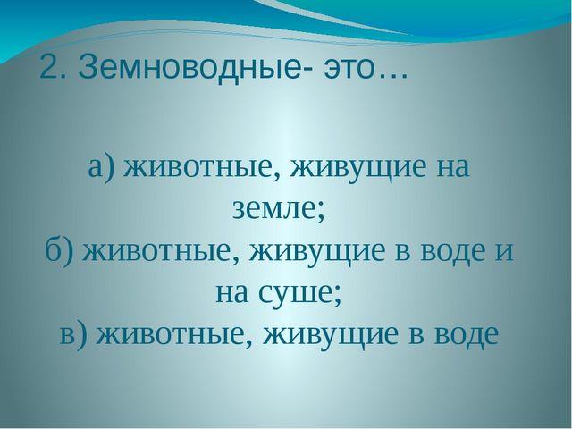 2. Земноводные- это… а) животные, живущие на земле; б) животные, живущие в во...