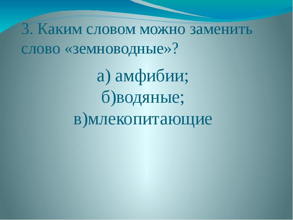 3. Каким словом можно заменить слово «земноводные»? а) амфибии; б)водяные; в)...