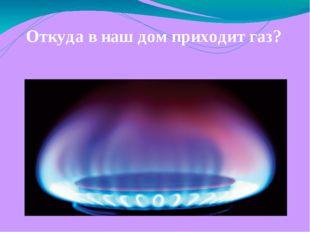 Откуда в наш дом приходит газ?