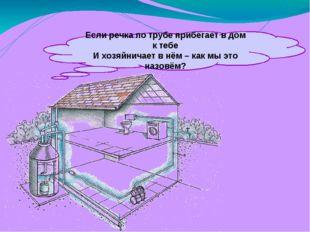 Если речка по трубе прибегает в дом к тебе И хозяйничает в нём – как мы это н