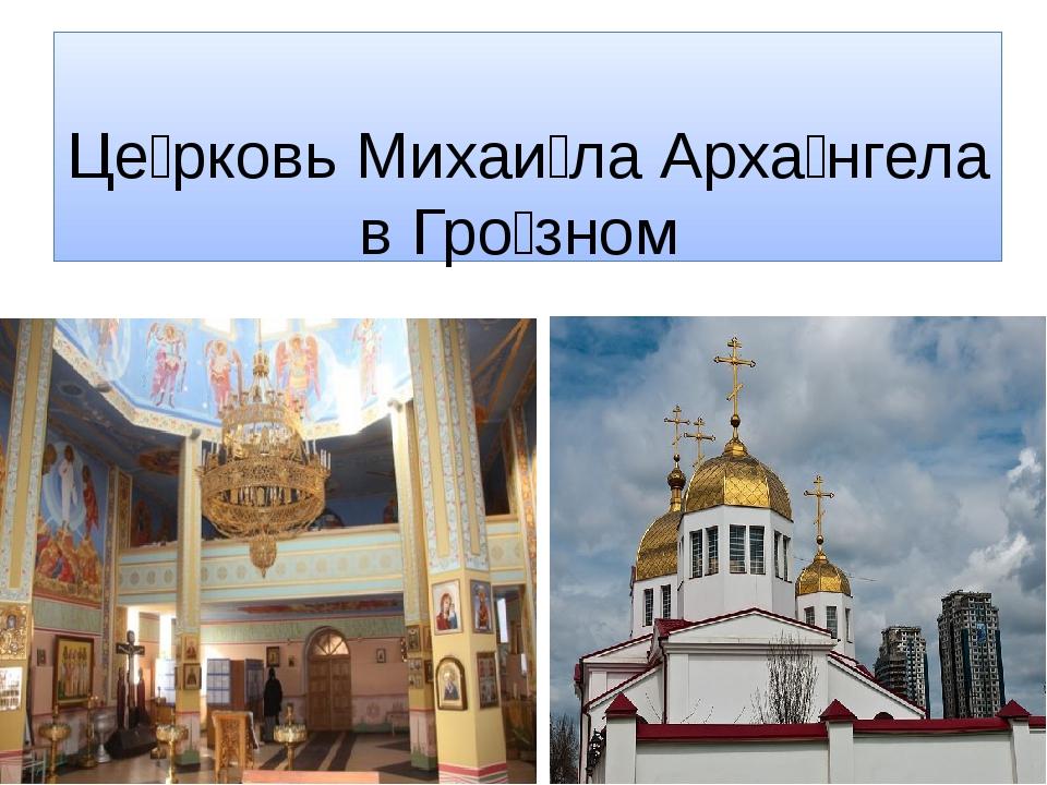 Це́рковь Михаи́ла Арха́нгела в Гро́зном
