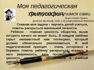 Моя педагогическая философия. Уча других, мы учимся сами. Главная моя задача