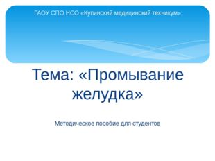 Тема: «Промывание желудка» Методическое пособие для студентов ГАОУ СПО НСО «К