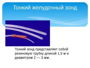 Тонкий желудочный зонд Тонкий зонд представляет собой резиновую трубку длиной