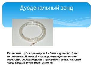 Дуоденальный зонд Резиновая трубка диаметром 3 – 5 мм и длиной 1,5 м с металл