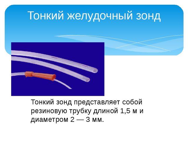 Тонкий желудочный зонд Тонкий зонд представляет собой резиновую трубку длиной...