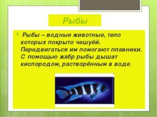 Рыбы Рыбы – водные животные, тело которых покрыто чешуёй. Передвигаться им по