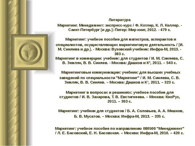 Литература Маркетинг. Менеджмент: экспресс-курс / Ф. Котлер, К. Л. Келлер. -...