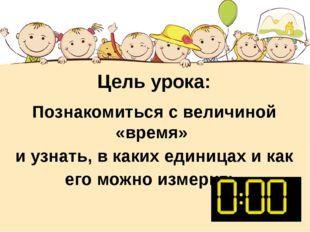 Цель урока: Познакомиться с величиной «время» и узнать, в каких единицах и ка
