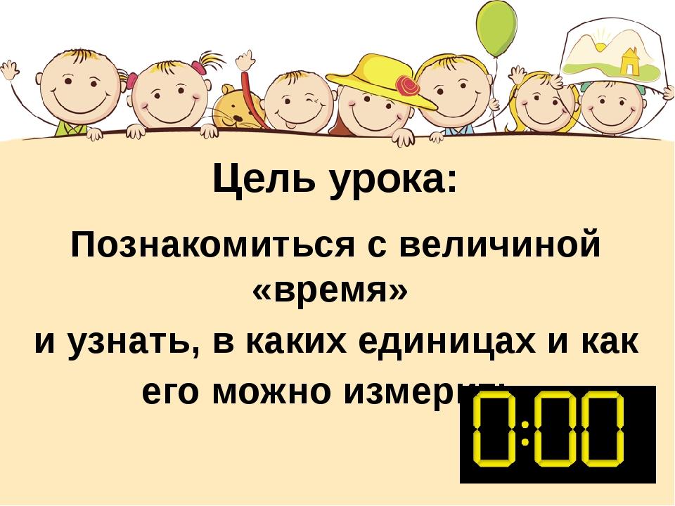 Цель урока: Познакомиться с величиной «время» и узнать, в каких единицах и ка...