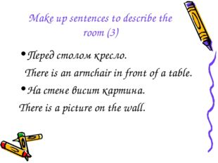 Make up sentences to describe the room (3) Перед столом кресло. There is an a