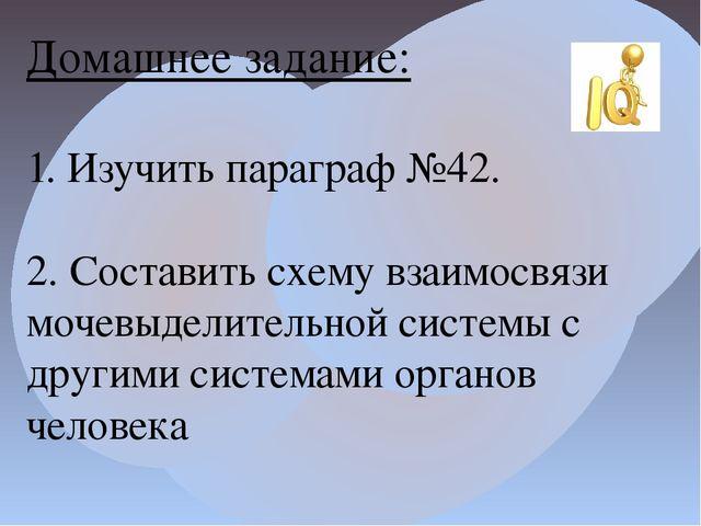 Домашнее задание: 1. Изучить параграф №42. 2. Составить схему взаимосвязи моч...