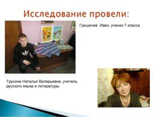 Гришичев Иван, ученик 7 класса Трухина Наталья Валерьевна, учитель русского я