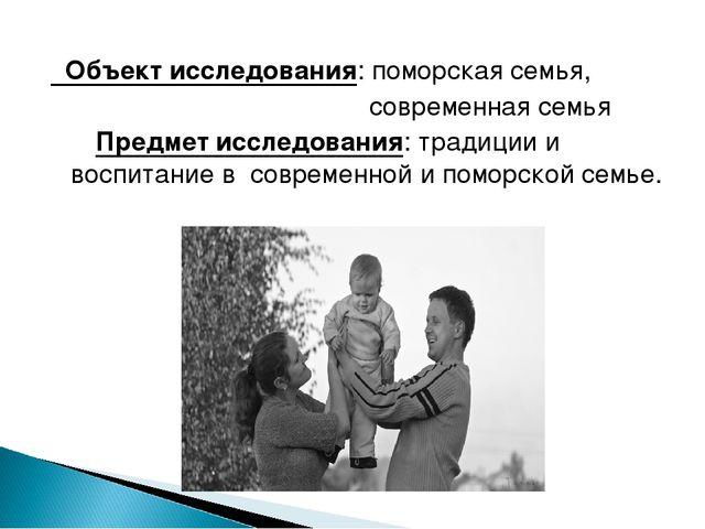 Объект исследования: поморская семья, современная семья Предмет исследования...