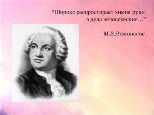"""""""Широко распростирает химия руки в дела человеческие…"""" М.В.Ломоносов."""