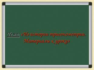 Тема: «Из истории тригонометрии. Материалы к уроку»