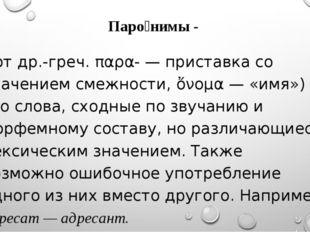 Паро́нимы - (от др.-греч. παρα- — приставка со значением смежности, ὄνομα — «