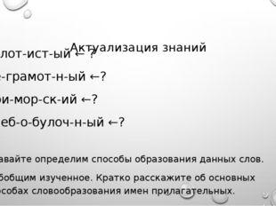 Актуализация знаний Золот-ист-ый ← ? Не-грамот-н-ый ←? При-мор-ск-ий ←? Хлеб
