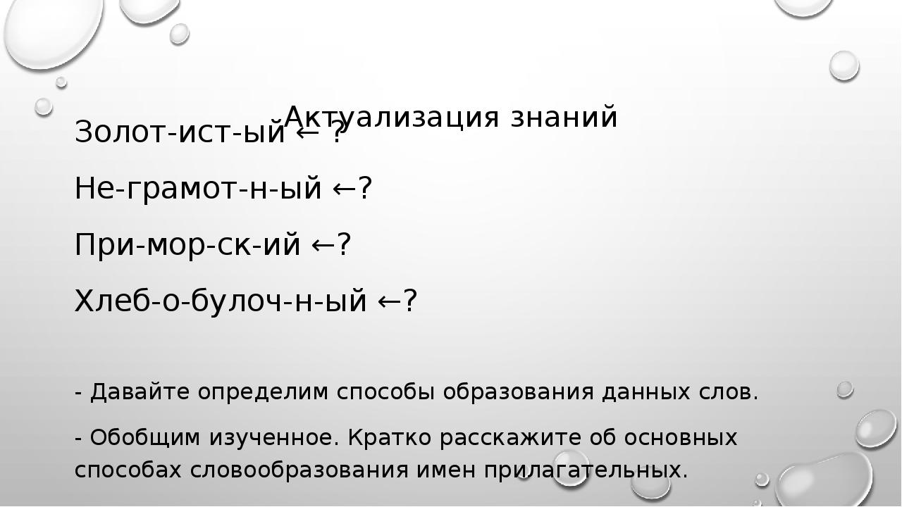 Актуализация знаний Золот-ист-ый ← ? Не-грамот-н-ый ←? При-мор-ск-ий ←? Хлеб...