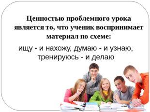 Ценностью проблемного урока является то, что ученик воспринимает материал по