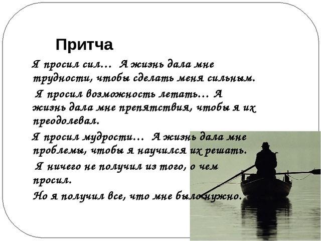 Притча Я просил сил… А жизнь дала мне трудности, чтобы сделать меня сильным....