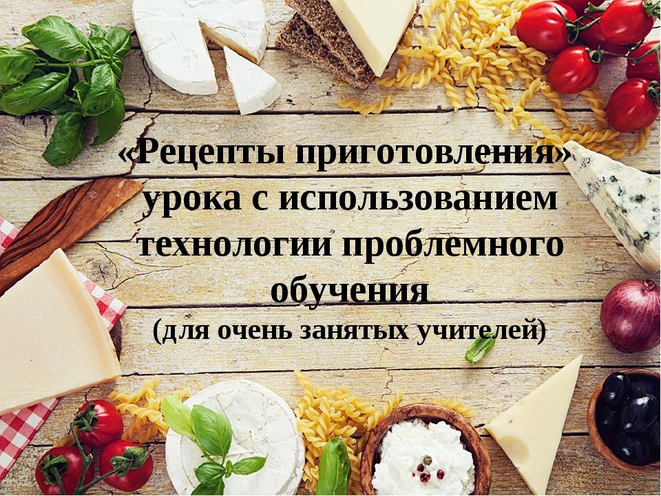 «Рецепты приготовления» урока с использованием технологии проблемного обучени...